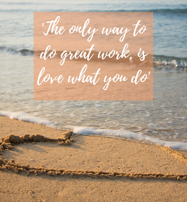 The only way to do great work, is love what you do